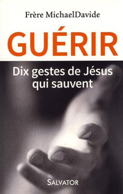 Guérir - Dix gestes de Jésus qui sauvent
